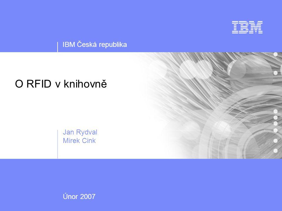 IBM Česká republika Únor 2007 O RFID v knihovně Jan Rydval Mirek Cink
