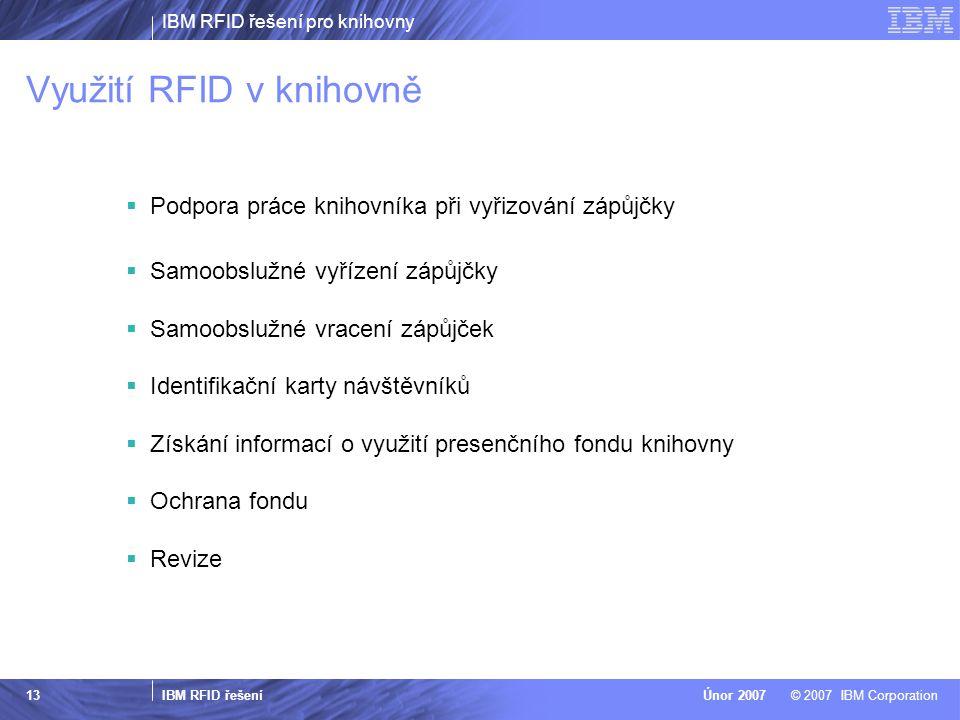 IBM RFID řešení pro knihovny IBM RFID řešení © 2007 IBM CorporationÚnor 2007 13 Využití RFID v knihovně  Podpora práce knihovníka při vyřizování zápů