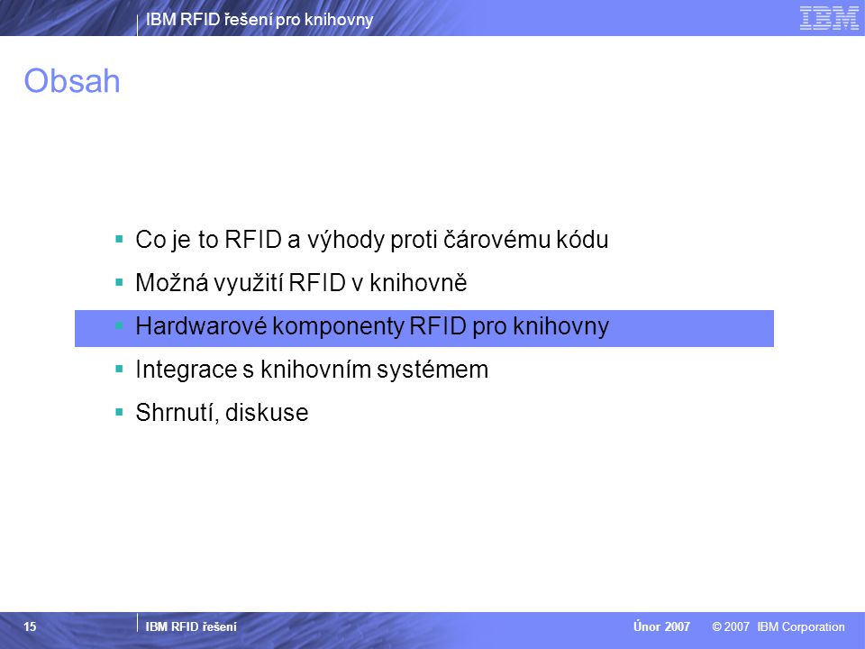 IBM RFID řešení pro knihovny IBM RFID řešení © 2007 IBM CorporationÚnor 2007 15 Obsah  Co je to RFID a výhody proti čárovému kódu  Možná využití RFID v knihovně  Hardwarové komponenty RFID pro knihovny  Integrace s knihovním systémem  Shrnutí, diskuse