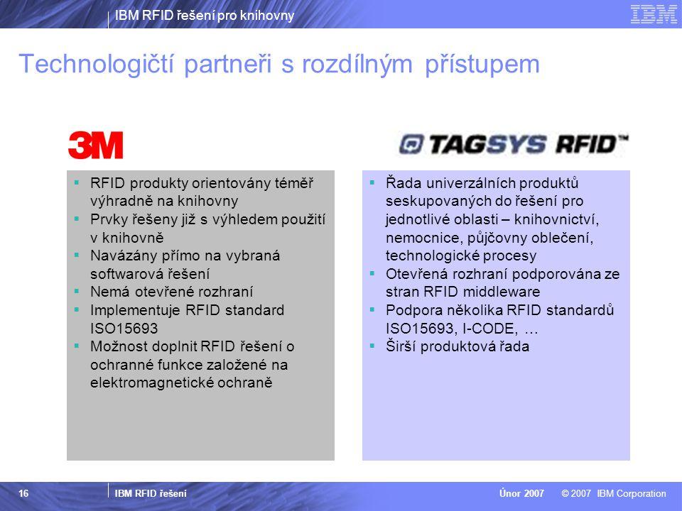 IBM RFID řešení pro knihovny IBM RFID řešení © 2007 IBM CorporationÚnor 2007 16 Technologičtí partneři s rozdílným přístupem  RFID produkty orientová