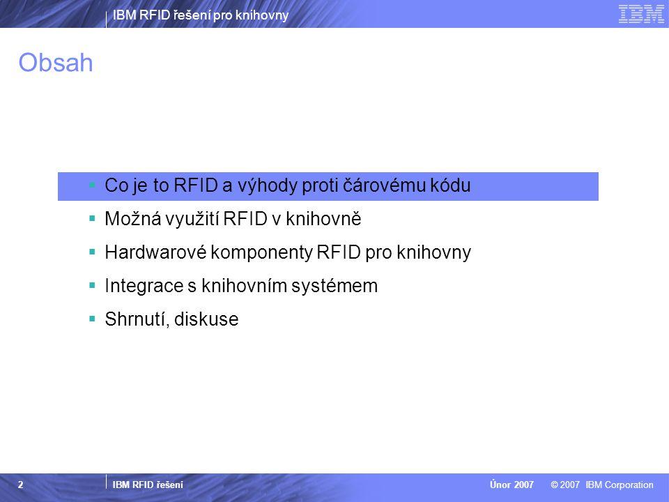 IBM RFID řešení pro knihovny IBM RFID řešení © 2007 IBM CorporationÚnor 2007 2 Obsah  Co je to RFID a výhody proti čárovému kódu  Možná využití RFID v knihovně  Hardwarové komponenty RFID pro knihovny  Integrace s knihovním systémem  Shrnutí, diskuse