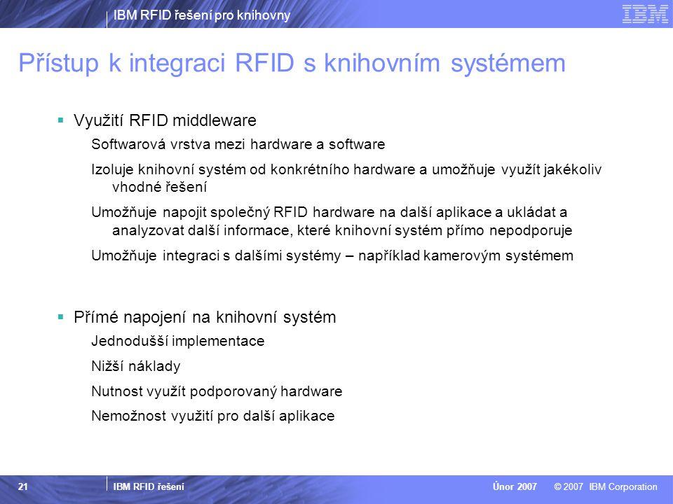 IBM RFID řešení pro knihovny IBM RFID řešení © 2007 IBM CorporationÚnor 2007 21 Přístup k integraci RFID s knihovním systémem  Využití RFID middleware Softwarová vrstva mezi hardware a software Izoluje knihovní systém od konkrétního hardware a umožňuje využít jakékoliv vhodné řešení Umožňuje napojit společný RFID hardware na další aplikace a ukládat a analyzovat další informace, které knihovní systém přímo nepodporuje Umožňuje integraci s dalšími systémy – například kamerovým systémem  Přímé napojení na knihovní systém Jednodušší implementace Nižší náklady Nutnost využít podporovaný hardware Nemožnost využití pro další aplikace