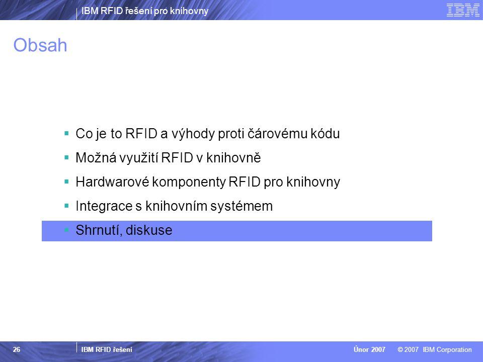 IBM RFID řešení pro knihovny IBM RFID řešení © 2007 IBM CorporationÚnor 2007 26 Obsah  Co je to RFID a výhody proti čárovému kódu  Možná využití RFID v knihovně  Hardwarové komponenty RFID pro knihovny  Integrace s knihovním systémem  Shrnutí, diskuse