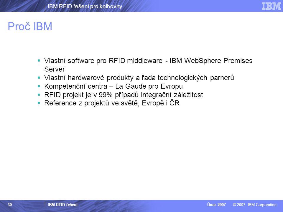 IBM RFID řešení pro knihovny IBM RFID řešení © 2007 IBM CorporationÚnor 2007 30 Proč IBM  Vlastní software pro RFID middleware - IBM WebSphere Premises Server  Vlastní hardwarové produkty a řada technologických parnerů  Kompetenční centra – La Gaude pro Evropu  RFID projekt je v 99% případů integrační záležitost  Reference z projektů ve světě, Evropě i ČR