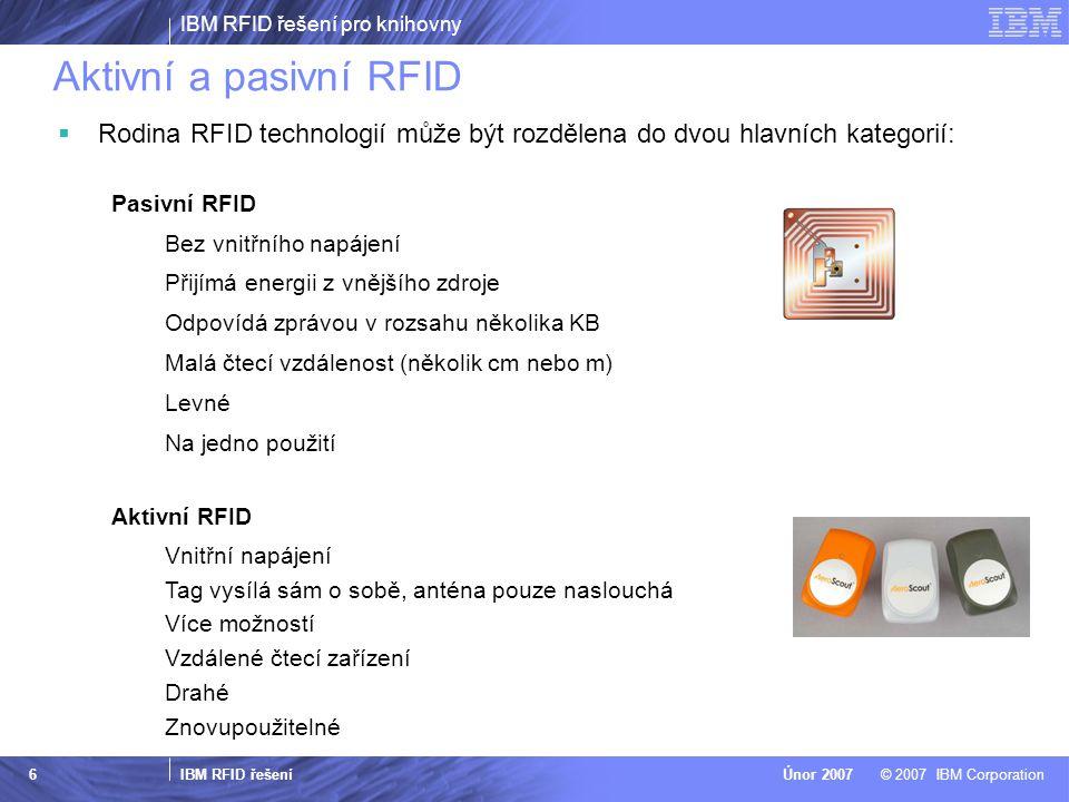 IBM RFID řešení pro knihovny IBM RFID řešení © 2007 IBM CorporationÚnor 2007 6 Aktivní a pasivní RFID  Rodina RFID technologií může být rozdělena do dvou hlavních kategorií: Pasivní RFID Bez vnitřního napájení Přijímá energii z vnějšího zdroje Odpovídá zprávou v rozsahu několika KB Malá čtecí vzdálenost (několik cm nebo m) Levné Na jedno použití Aktivní RFID Vnitřní napájení Tag vysílá sám o sobě, anténa pouze naslouchá Více možností Vzdálené čtecí zařízení Drahé Znovupoužitelné