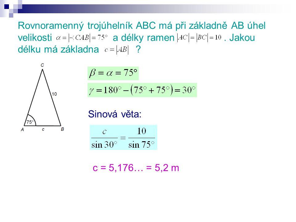 Rovnoramenný trojúhelník ABC má při základně AB úhel velikosti a délky ramen. Jakou délku má základna ? Sinová věta: c = 5,176… = 5,2 m