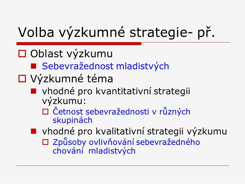 Volba výzkumné strategie- př.  Oblast výzkumu  Sebevražednost mladistvých  Výzkumné téma  vhodné pro kvantitativní strategii výzkumu:  Četnost se