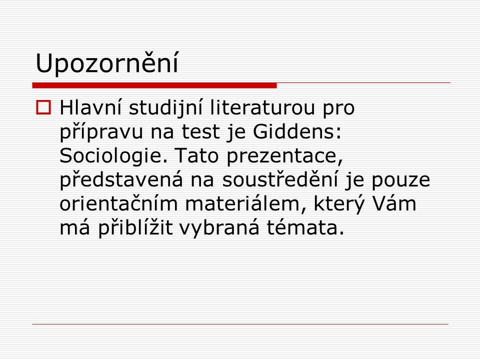 Upozornění  Hlavní studijní literaturou pro přípravu na test je Giddens: Sociologie. Tato prezentace, představená na soustředění je pouze orientačním