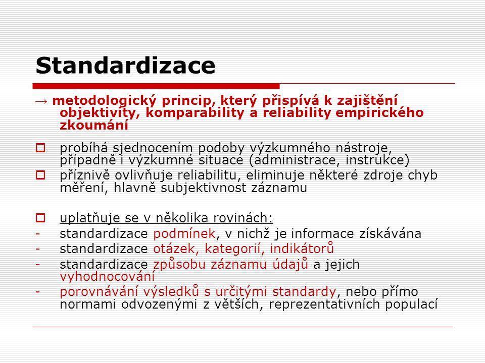 Standardizace → metodologický princip, který přispívá k zajištění objektivity, komparability a reliability empirického zkoumání  probíhá sjednocením podoby výzkumného nástroje, případně i výzkumné situace (administrace, instrukce)  příznivě ovlivňuje reliabilitu, eliminuje některé zdroje chyb měření, hlavně subjektivnost záznamu  uplatňuje se v několika rovinách: -standardizace podmínek, v nichž je informace získávána -standardizace otázek, kategorií, indikátorů -standardizace způsobu záznamu údajů a jejich vyhodnocování -porovnávání výsledků s určitými standardy, nebo přímo normami odvozenými z větších, reprezentativních populací