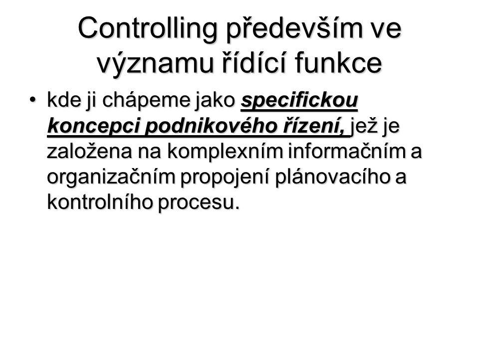 Controlling především ve významu řídící funkce •kde ji chápeme jako specifickou koncepci podnikového řízení, jež je založena na komplexním informačním a organizačním propojení plánovacího a kontrolního procesu.