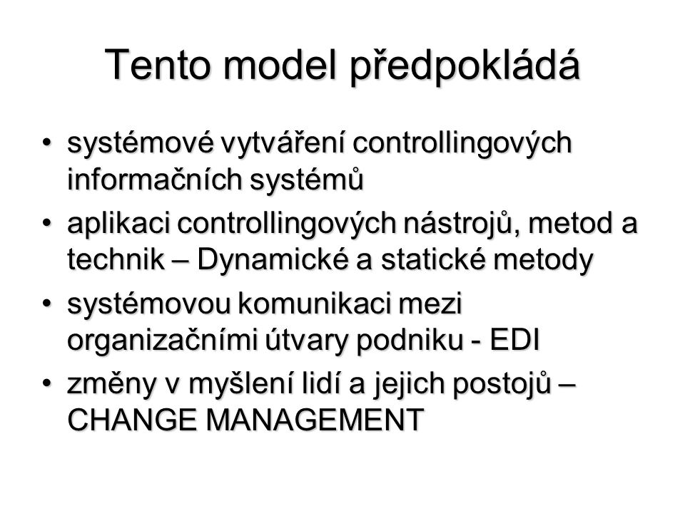 Tento model předpokládá •systémové vytváření controllingových informačních systémů •aplikaci controllingových nástrojů, metod a technik – Dynamické a statické metody •systémovou komunikaci mezi organizačními útvary podniku - EDI •změny v myšlení lidí a jejich postojů – CHANGE MANAGEMENT