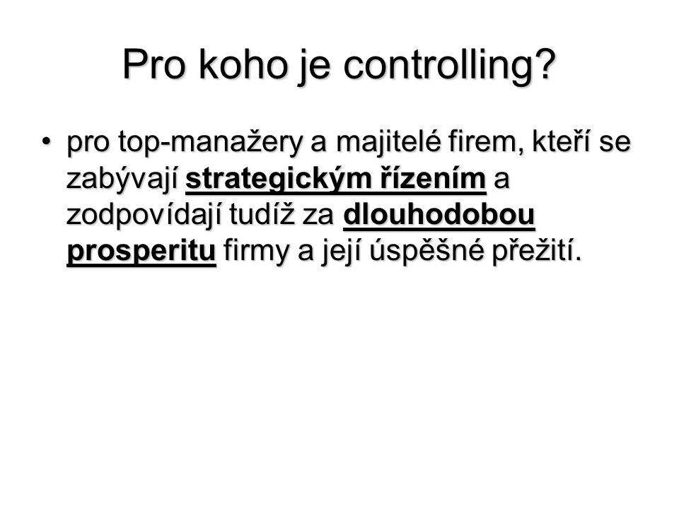 Pro koho je controlling? •pro top-manažery a majitelé firem, kteří se zabývají strategickým řízením a zodpovídají tudíž za dlouhodobou prosperitu firm