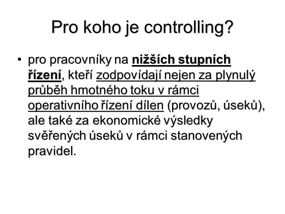 Pro koho je controlling? •pro pracovníky na nižších stupních řízení, kteří zodpovídají nejen za plynulý průběh hmotného toku v rámci operativního říze
