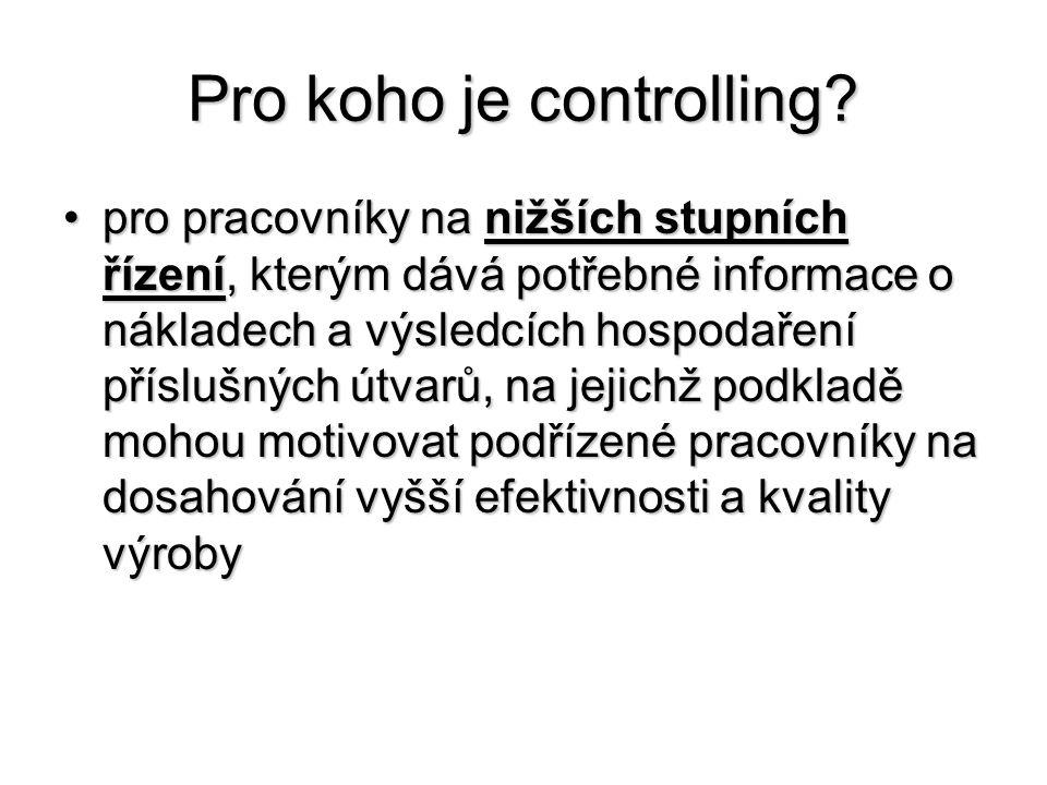 Pro koho je controlling? •pro pracovníky na nižších stupních řízení, kterým dává potřebné informace o nákladech a výsledcích hospodaření příslušných ú