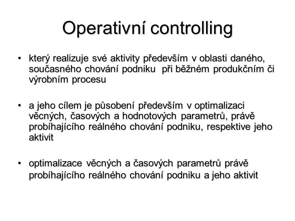 Operativní controlling •který realizuje své aktivity především v oblasti daného, současného chování podniku při běžném produkčním či výrobním procesu •a jeho cílem je působení především v optimalizaci věcných, časových a hodnotových parametrů, právě probíhajícího reálného chování podniku, respektive jeho aktivit •optimalizace věcných a časových parametrů právě probíhajícího reálného chování podniku a jeho aktivit