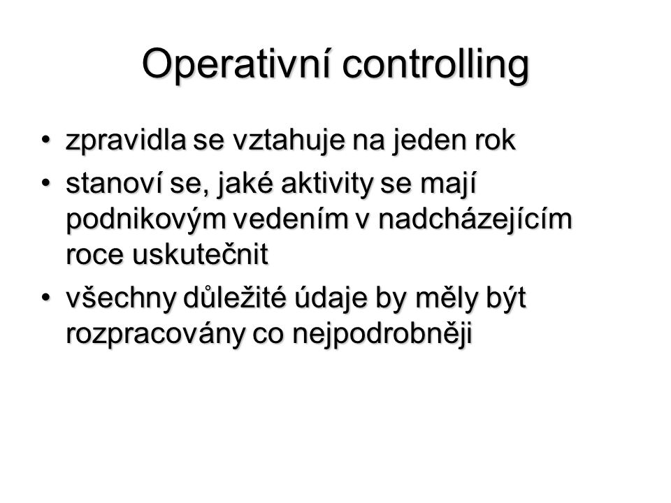 Operativní controlling •zpravidla se vztahuje na jeden rok •stanoví se, jaké aktivity se mají podnikovým vedením v nadcházejícím roce uskutečnit •všechny důležité údaje by měly být rozpracovány co nejpodrobněji