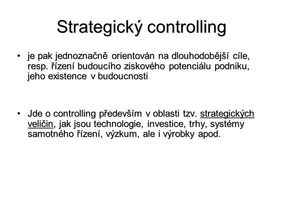 Strategický controlling •je pak jednoznačně orientován na dlouhodobější cíle, resp. řízení budoucího ziskového potenciálu podniku, jeho existence v bu
