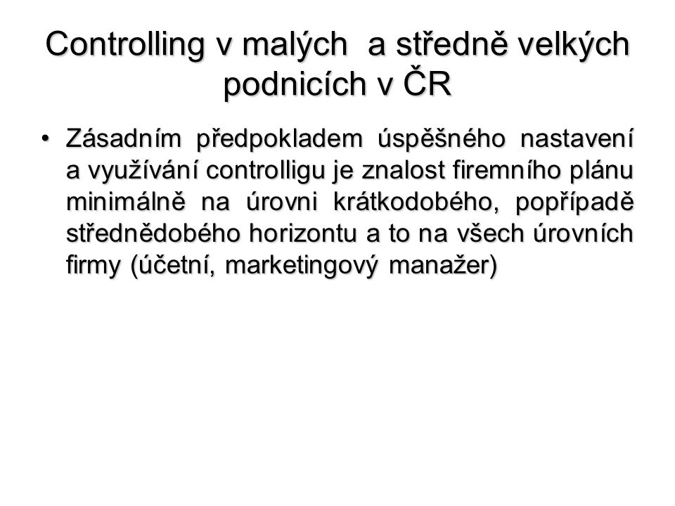 Controlling v malých a středně velkých podnicích v ČR •Zásadním předpokladem úspěšného nastavení a využívání controlligu je znalost firemního plánu mi