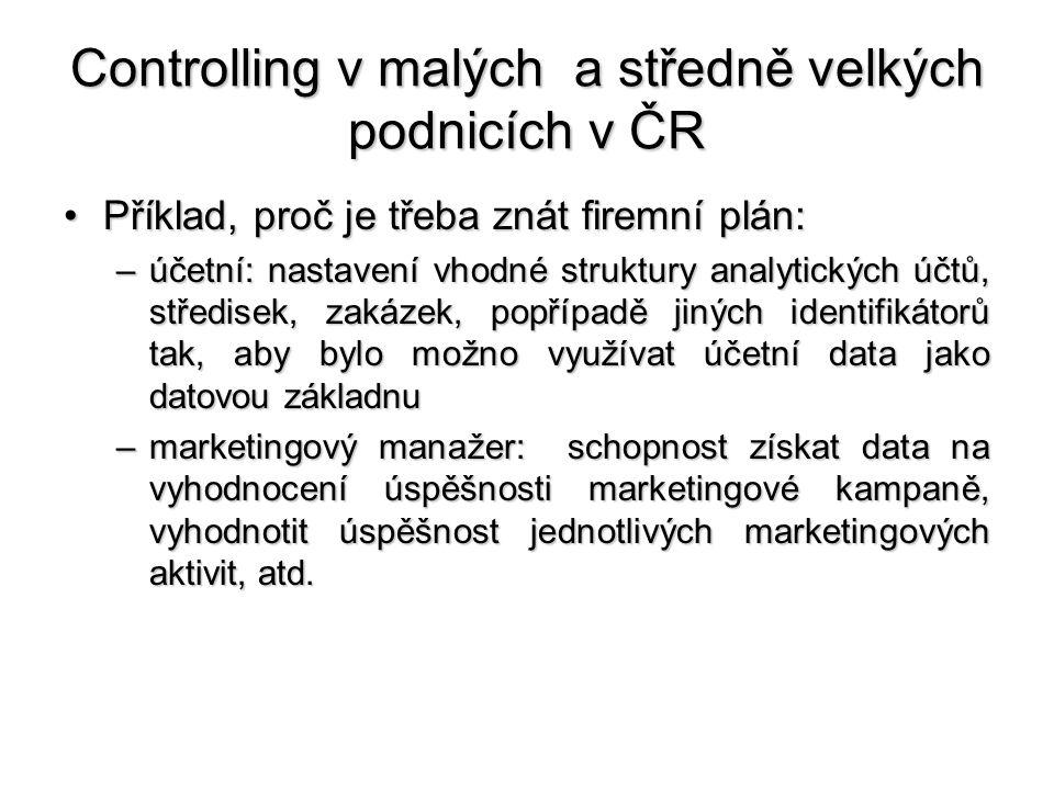 Controlling v malých a středně velkých podnicích v ČR •Příklad, proč je třeba znát firemní plán: –účetní: nastavení vhodné struktury analytických účtů, středisek, zakázek, popřípadě jiných identifikátorů tak, aby bylo možno využívat účetní data jako datovou základnu –marketingový manažer: schopnost získat data na vyhodnocení úspěšnosti marketingové kampaně, vyhodnotit úspěšnost jednotlivých marketingových aktivit, atd.
