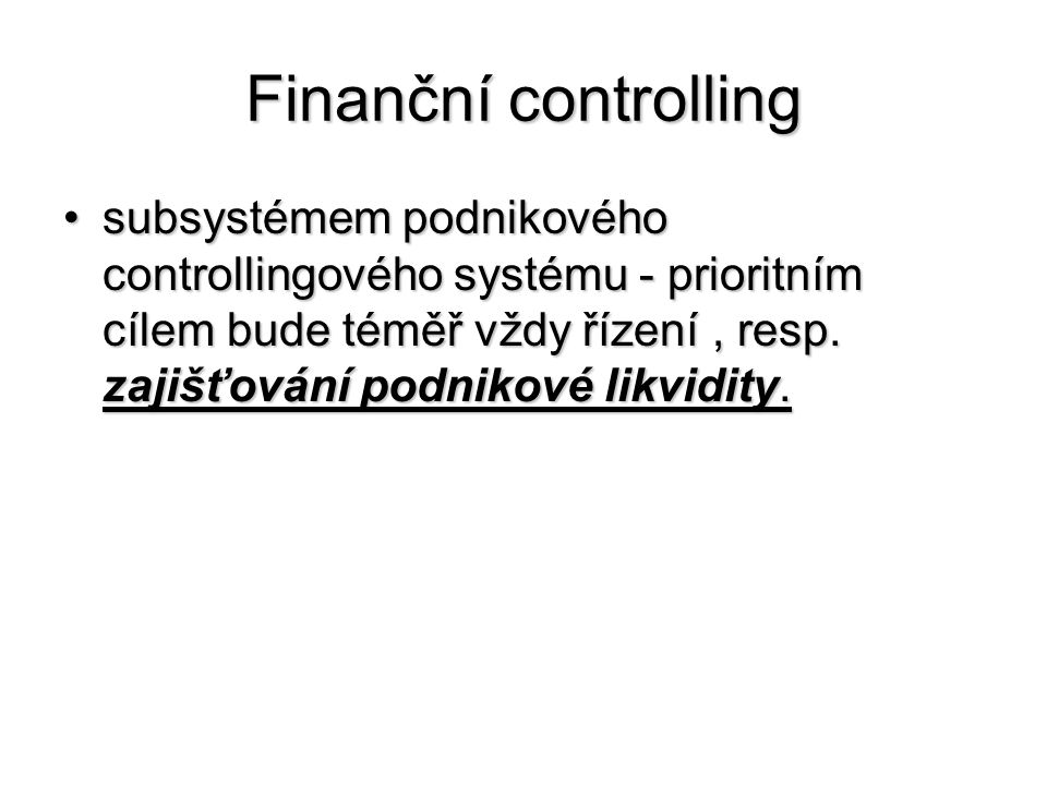 Finanční controlling •subsystémem podnikového controllingového systému - prioritním cílem bude téměř vždy řízení, resp. zajišťování podnikové likvidit