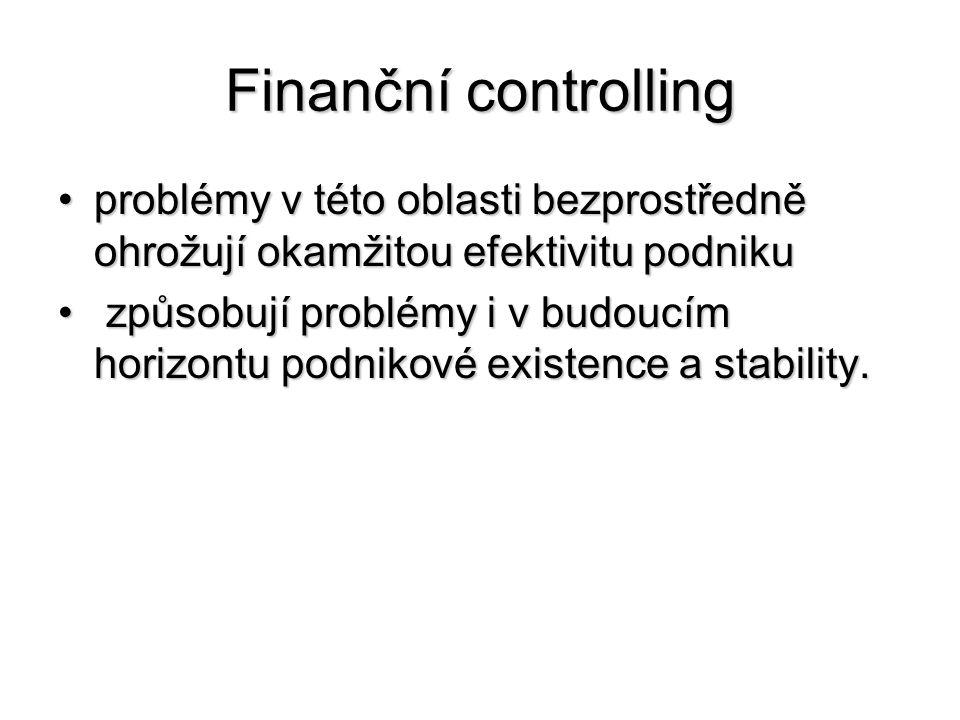 Finanční controlling •problémy v této oblasti bezprostředně ohrožují okamžitou efektivitu podniku • způsobují problémy i v budoucím horizontu podnikové existence a stability.