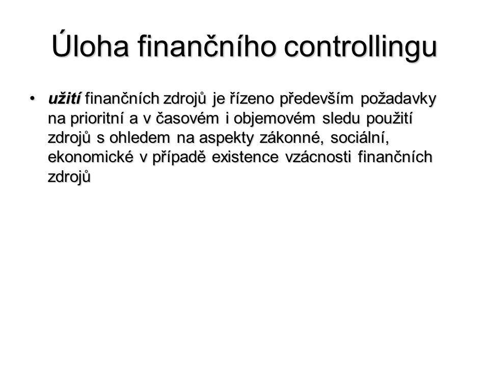 Úloha finančního controllingu •užití finančních zdrojů je řízeno především požadavky na prioritní a v časovém i objemovém sledu použití zdrojů s ohledem na aspekty zákonné, sociální, ekonomické v případě existence vzácnosti finančních zdrojů