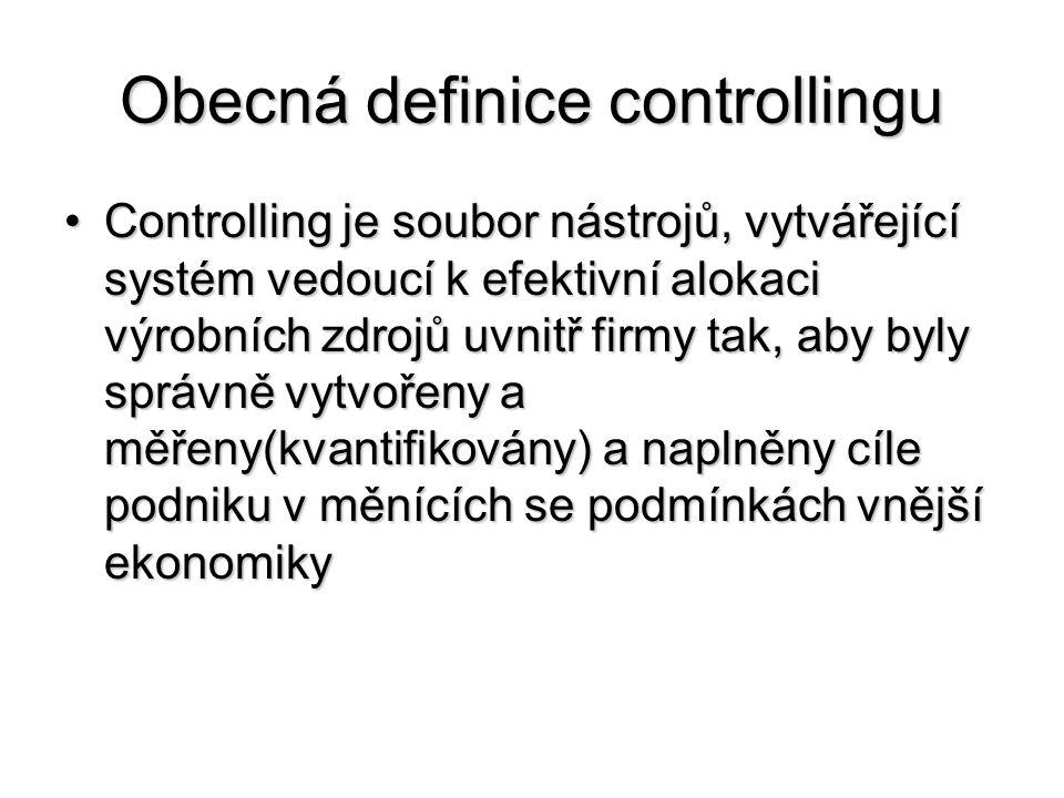 Obecná definice controllingu •Controlling je soubor nástrojů, vytvářející systém vedoucí k efektivní alokaci výrobních zdrojů uvnitř firmy tak, aby byly správně vytvořeny a měřeny(kvantifikovány) a naplněny cíle podniku v měnících se podmínkách vnější ekonomiky