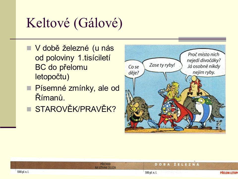 Keltové (Gálové)  V době železné (u nás od poloviny 1.tisíciletí BC do přelomu letopočtu)  Písemné zmínky, ale od Římanů.  STAROVĚK/PRAVĚK?