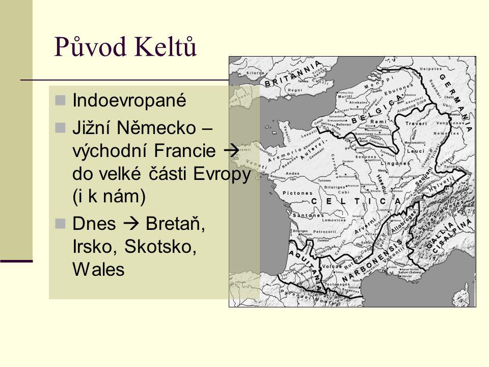 Původ Keltů  Indoevropané  Jižní Německo – východní Francie  do velké části Evropy (i k nám)  Dnes  Bretaň, Irsko, Skotsko, Wales