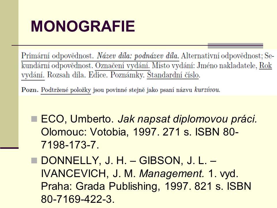MONOGRAFIE  ECO, Umberto. Jak napsat diplomovou práci. Olomouc: Votobia, 1997. 271 s. ISBN 80- 7198-173-7.  DONNELLY, J. H. – GIBSON, J. L. – IVANCE