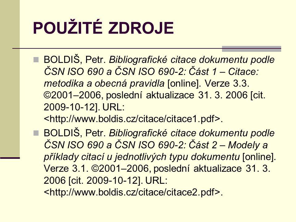 POUŽITÉ ZDROJE  BOLDIŠ, Petr. Bibliografické citace dokumentu podle ČSN ISO 690 a ČSN ISO 690-2: Část 1 – Citace: metodika a obecná pravidla [online]