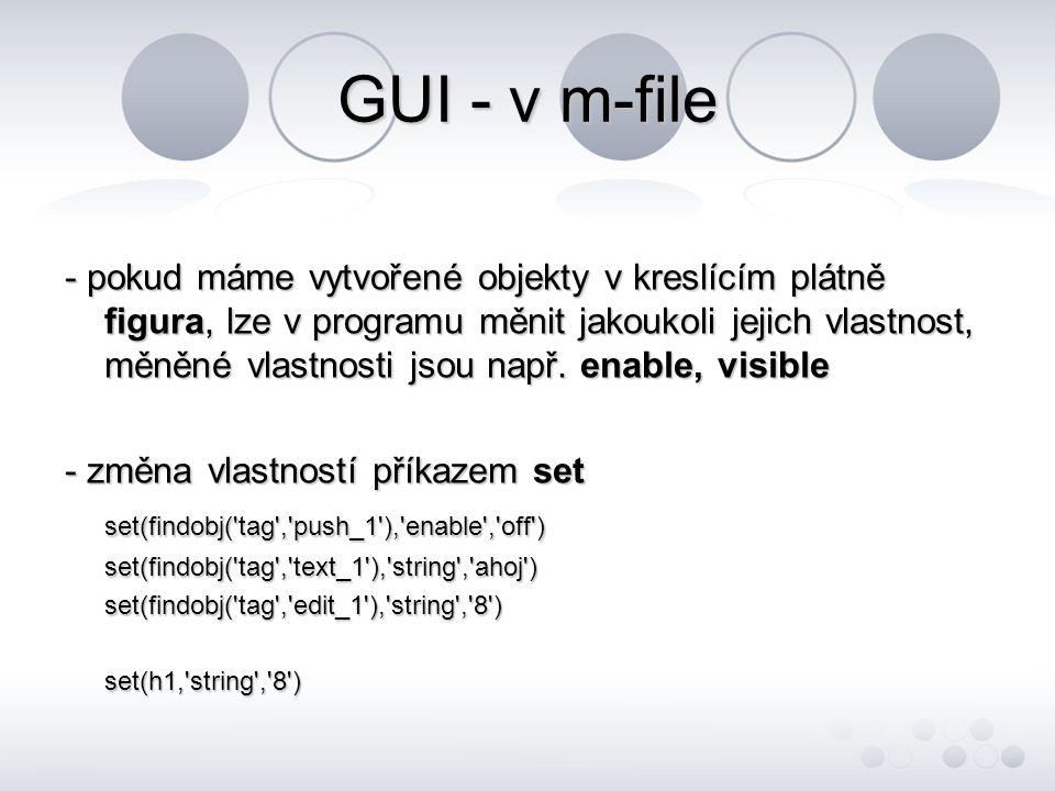 GUI - v m-file - získání dat z objektů příkazem get f_prom=get(findobj( tag , text_1 ), string )a_prom=get(findobj( tag , check_1 ), value )get(h1, string ) - export proměnné z GUI do Workspace assignin( base , a_prom ,a_prom)