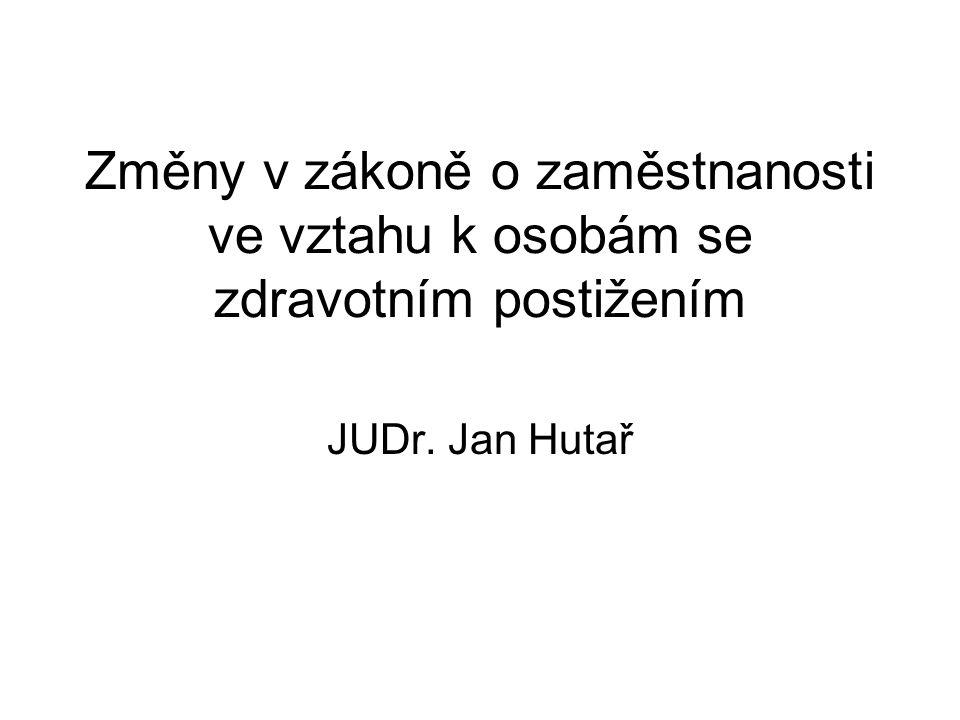 Změny v zákoně o zaměstnanosti ve vztahu k osobám se zdravotním postižením JUDr. Jan Hutař