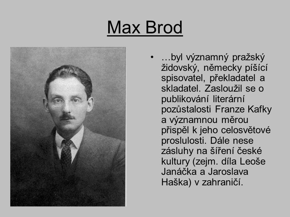 Max Brod •…byl významný pražský židovský, německy píšící spisovatel, překladatel a skladatel. Zasloužil se o publikování literární pozůstalosti Franze