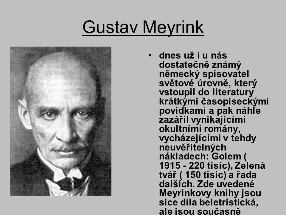Gustav Meyrink •dnes už i u nás dostatečně známý německý spisovatel světové úrovně, který vstoupil do literatury krátkými časopiseckými povídkami a pak náhle zazářil vynikajícími okultními romány, vycházejícími v tehdy neuvěřitelných nákladech: Golem ( 1915 - 220 tisíc), Zelená tvář ( 150 tisíc) a řada dalších.