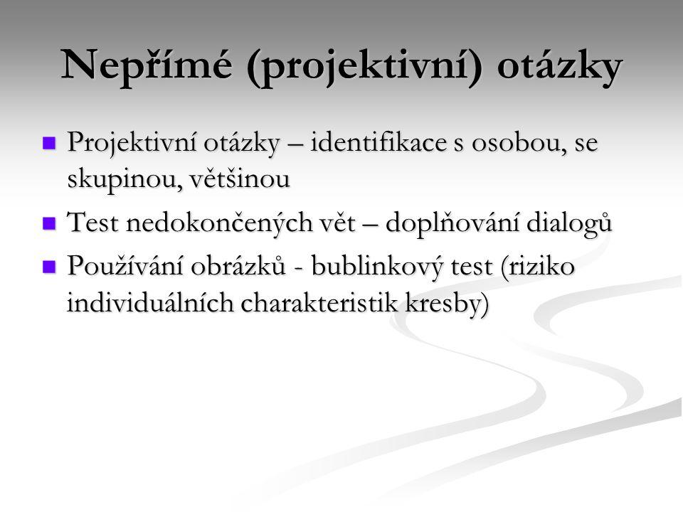 Nepřímé (projektivní) otázky  Projektivní otázky – identifikace s osobou, se skupinou, většinou  Test nedokončených vět – doplňování dialogů  Použí