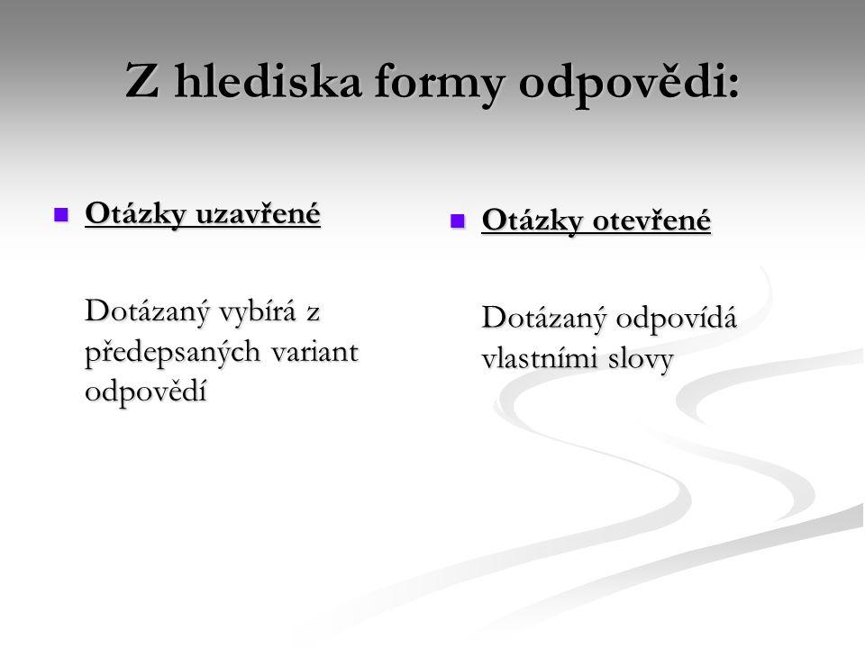 Z hlediska formy odpovědi:  Otázky uzavřené Dotázaný vybírá z předepsaných variant odpovědí  Otázky otevřené Dotázaný odpovídá vlastními slovy