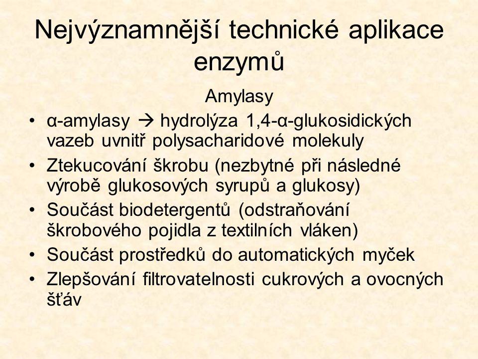 Nejvýznamnější technické aplikace enzymů (glykosidasy) •β-amylasy  odštěpují maltosové jednotky z neredukujícího konce polysacharidového řetězce •Glukoamylasa  odštěpuje glukosové jednotky od neredukujícího konce (zpracování škrobu na škrobové sirupy; odbourávání zbytkových dextrinů v pivu  vyšší stupeň prokvašení, diabetické pivo) •Invertasa  hydrolýza sacharosy na glukosu a fruktosu, výroba invertního cukru •β-galaktosidasa  hydrolýza laktosy na glukosu a galaktosu (výroba delaktosovaného mléka, mléko pro výrobu zmrzliny (zabránění krystalizace laktosy))