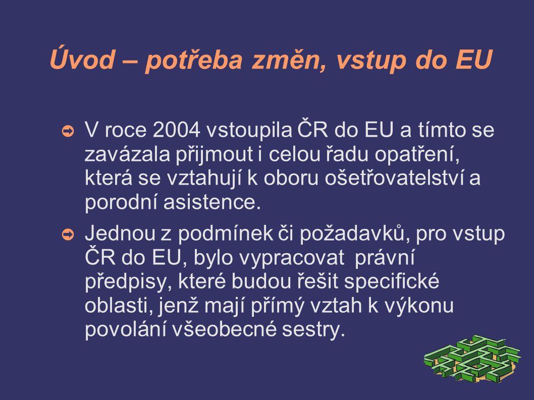 Úvod – potřeba změn, vstup do EU ➲ V roce 2004 vstoupila ČR do EU a tímto se zavázala přijmout i celou řadu opatření, která se vztahují k oboru ošetřovatelství a porodní asistence.