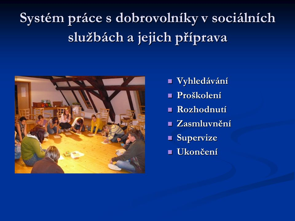 Systém práce s dobrovolníky v sociálních službách a jejich příprava  Vyhledávání  Proškolení  Rozhodnutí  Zasmluvnění  Supervize  Ukončení