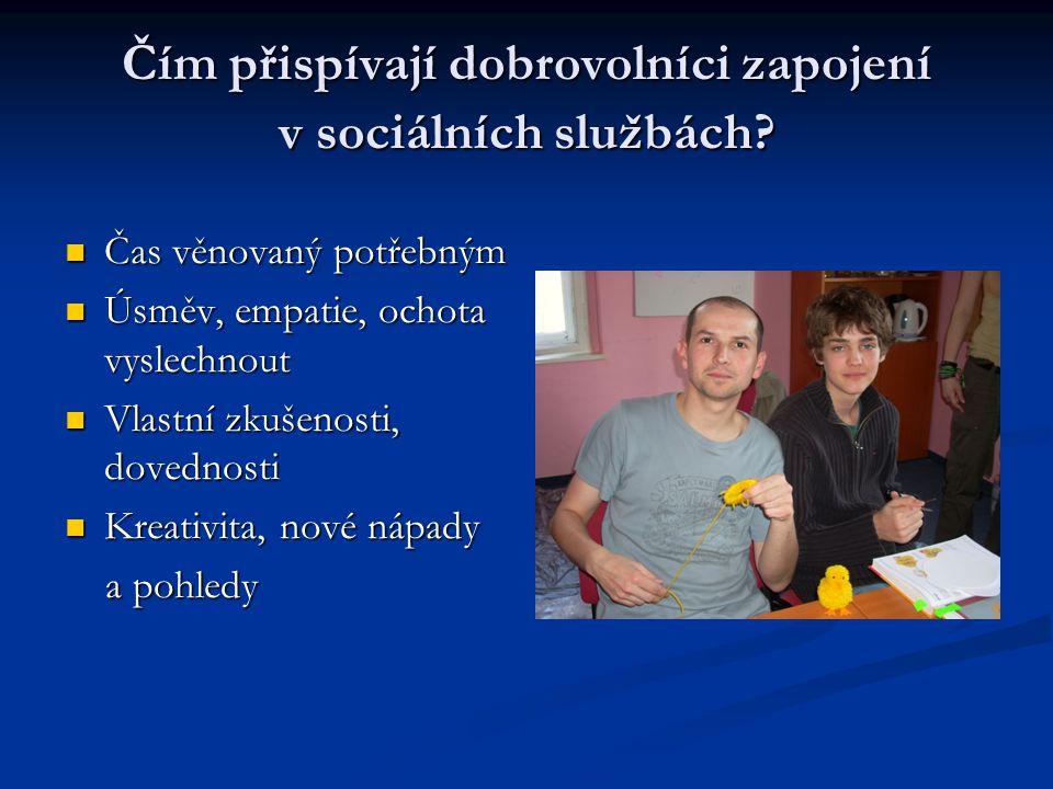 Čím přispívají dobrovolníci zapojení v sociálních službách?  Čas věnovaný potřebným  Úsměv, empatie, ochota vyslechnout  Vlastní zkušenosti, dovedn