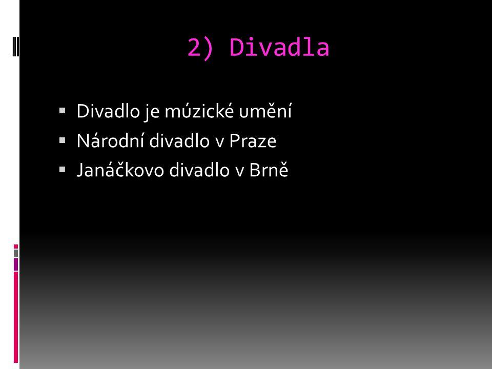2) Divadla  Divadlo je múzické umění  Národní divadlo v Praze  Janáčkovo divadlo v Brně