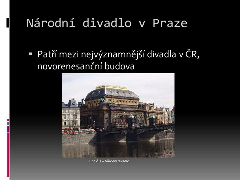 Národní divadlo v Praze  Patří mezi nejvýznamnější divadla v ČR, novorenesanční budova Obr.