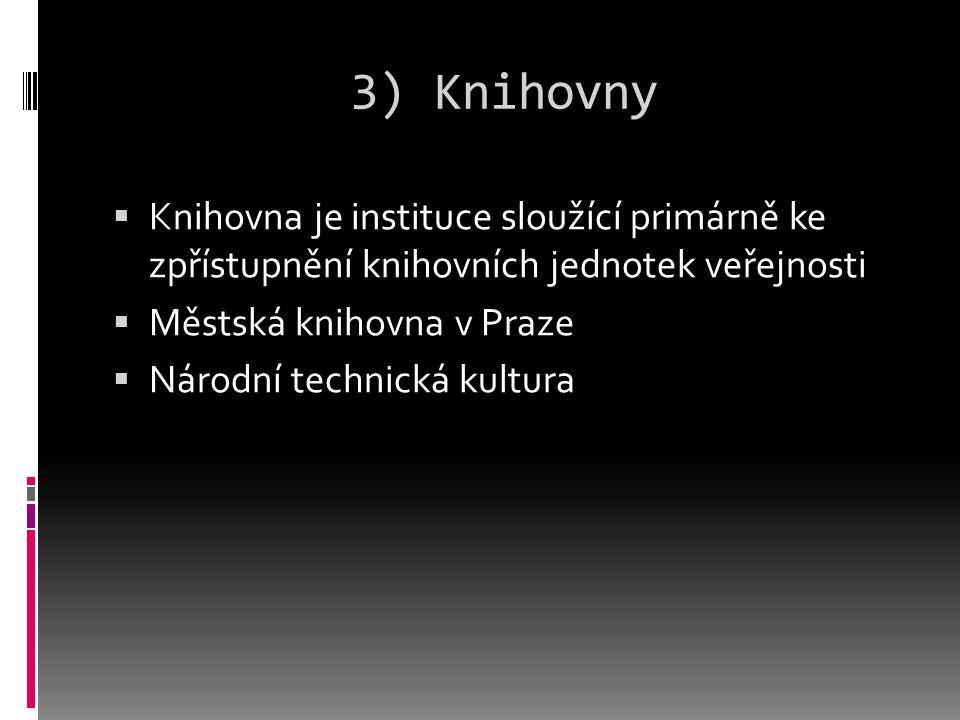 3) Knihovny  Knihovna je instituce sloužící primárně ke zpřístupnění knihovních jednotek veřejnosti  Městská knihovna v Praze  Národní technická kultura