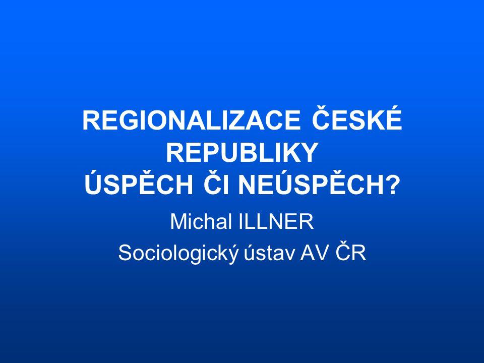 REGIONALIZACE ČESKÉ REPUBLIKY ÚSPĚCH ČI NEÚSPĚCH? Michal ILLNER Sociologický ústav AV ČR