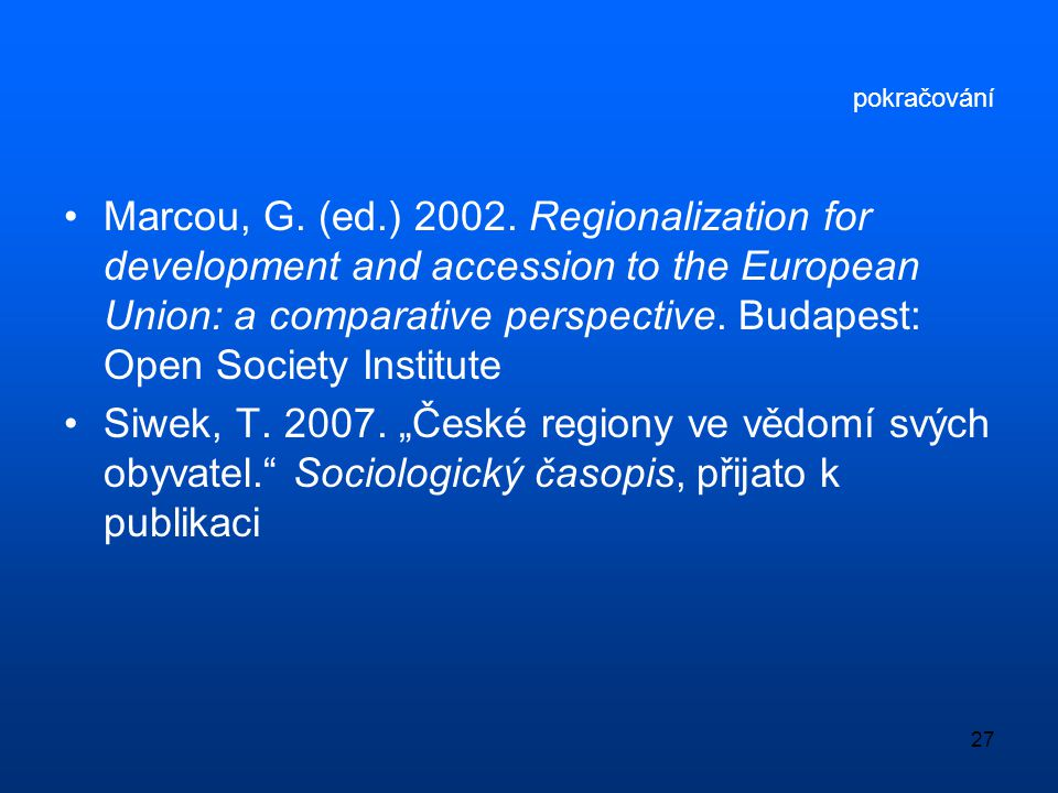 27 pokračování •Marcou, G. (ed.) 2002. Regionalization for development and accession to the European Union: a comparative perspective. Budapest: Open