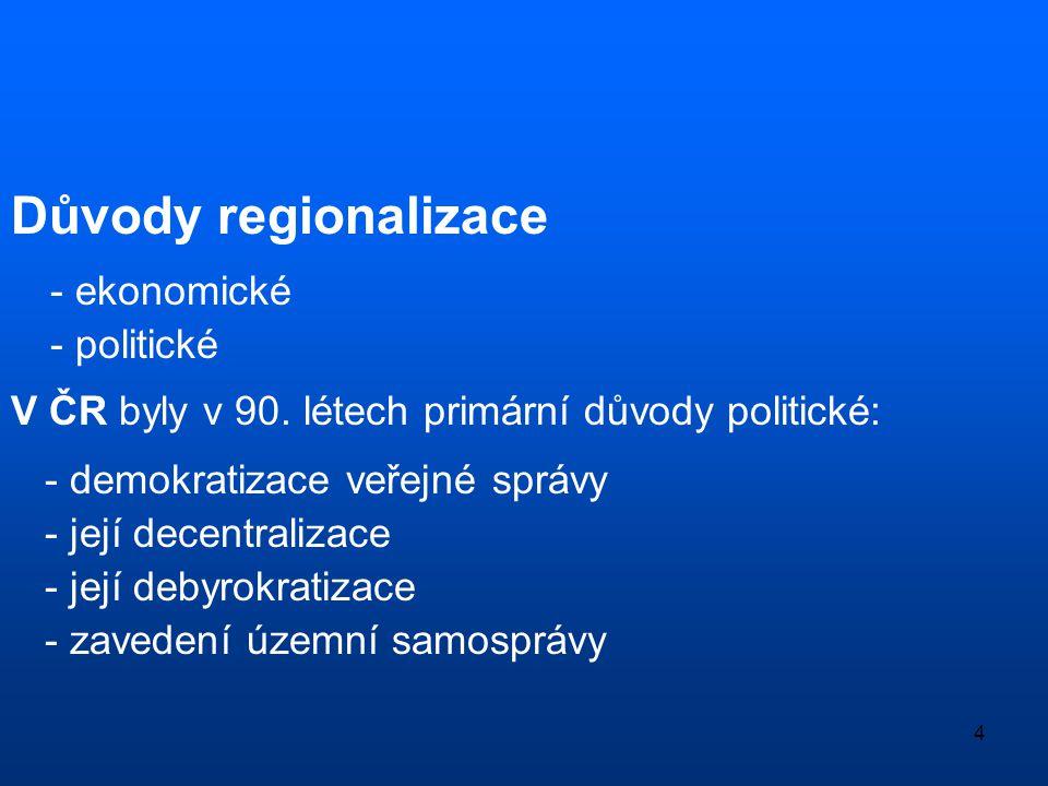 4 Důvody regionalizace - ekonomické - politické V ČR byly v 90. létech primární důvody politické: - demokratizace veřejné správy - její decentralizace