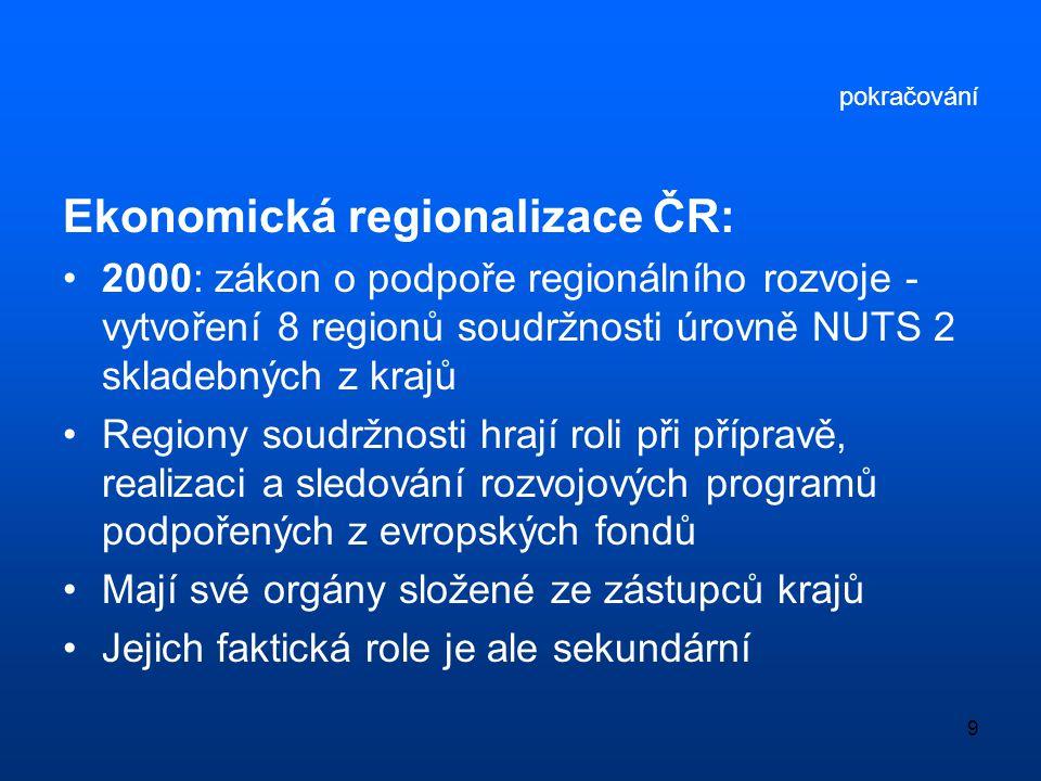 9 pokračování Ekonomická regionalizace ČR: •2000: zákon o podpoře regionálního rozvoje - vytvoření 8 regionů soudržnosti úrovně NUTS 2 skladebných z k