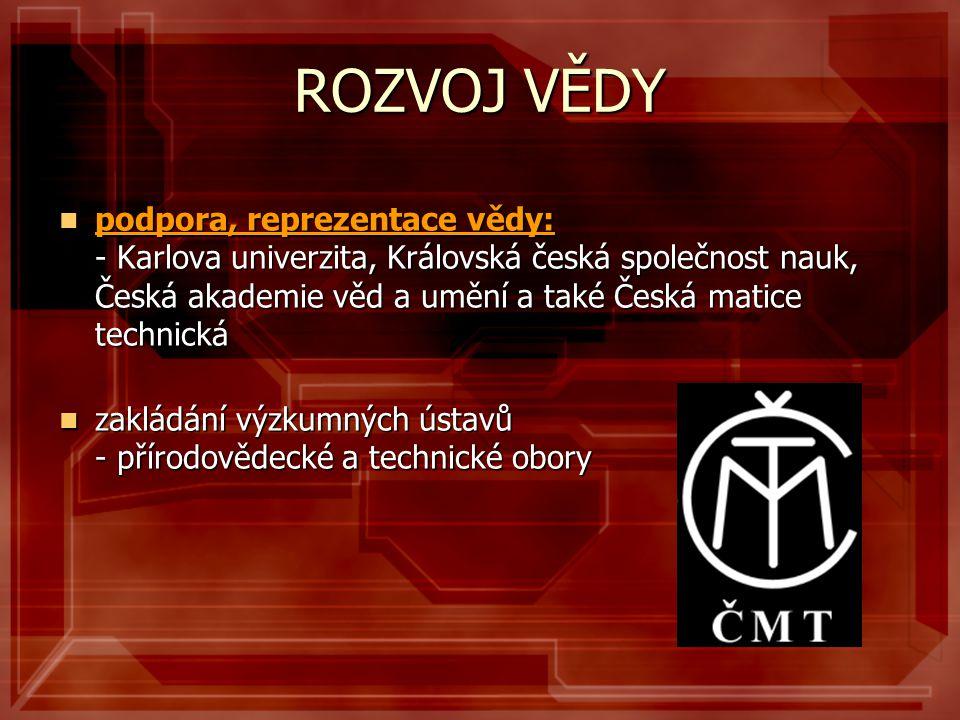 ROZVOJ VĚDY  podpora, reprezentace vědy: - Karlova univerzita, Královská česká společnost nauk, Česká akademie věd a umění a také Česká matice techni