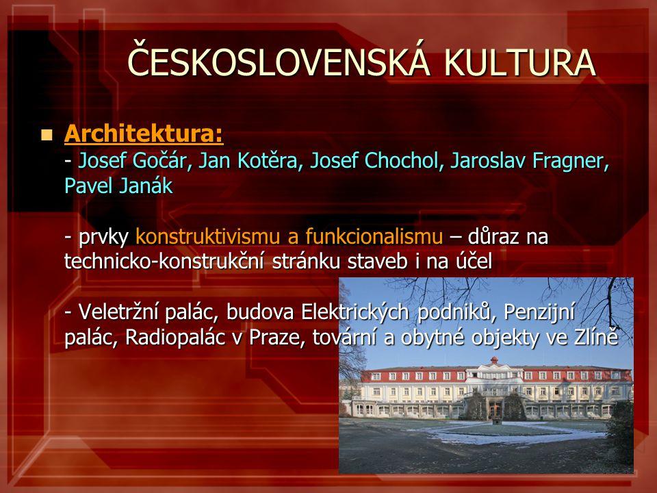 ČESKOSLOVENSKÁ KULTURA  Architektura: - Josef Gočár, Jan Kotěra, Josef Chochol, Jaroslav Fragner, Pavel Janák - prvky konstruktivismu a funkcionalism